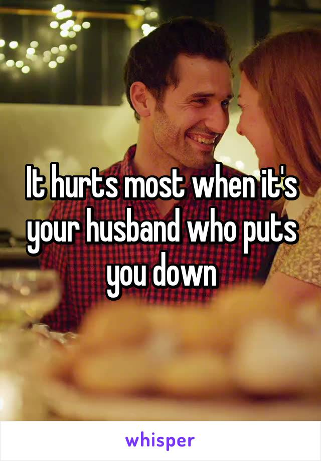 It hurts most when it's your husband who puts you down