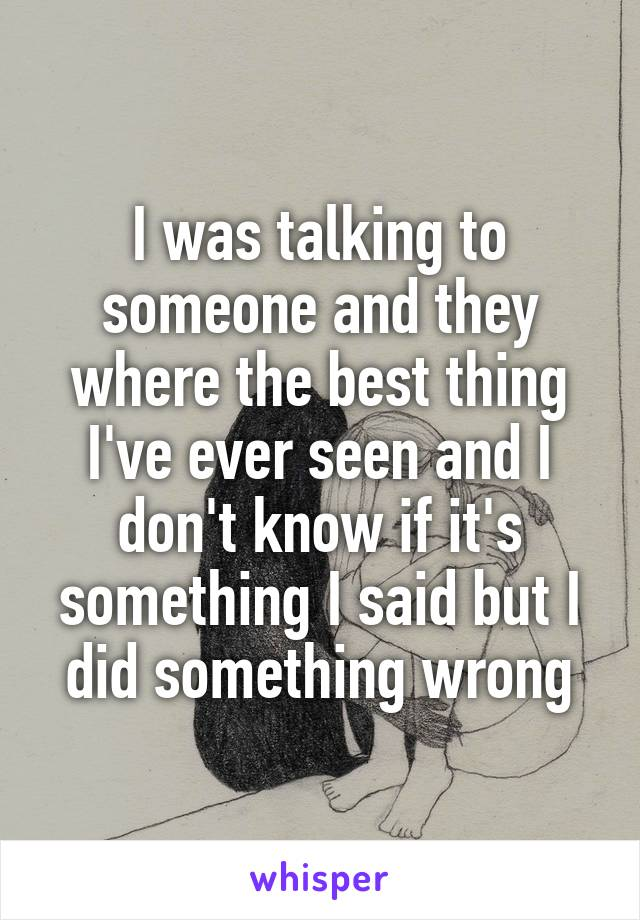 I was talking to someone and they where the best thing I've ever seen and I don't know if it's something I said but I did something wrong