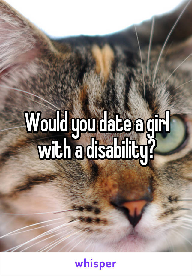 Would you date a girl with a disability?