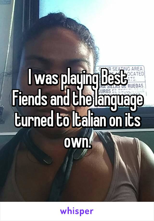 I was playing Best Fiends and the language turned to Italian on its own.