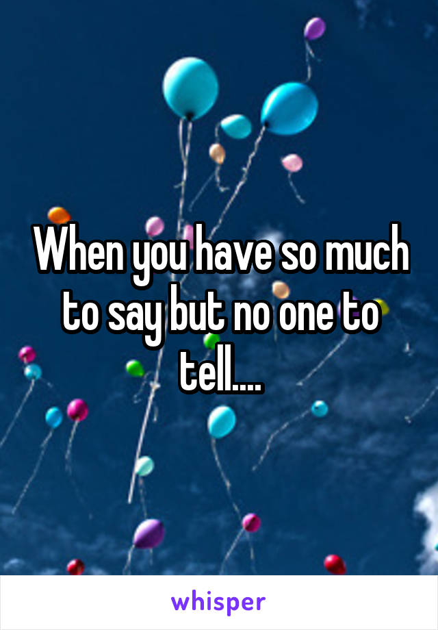 When you have so much to say but no one to tell....