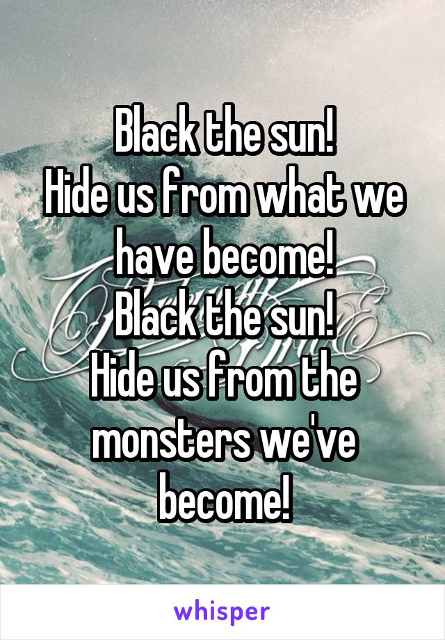 Black the sun! Hide us from what we have become! Black the sun! Hide us from the monsters we've become!
