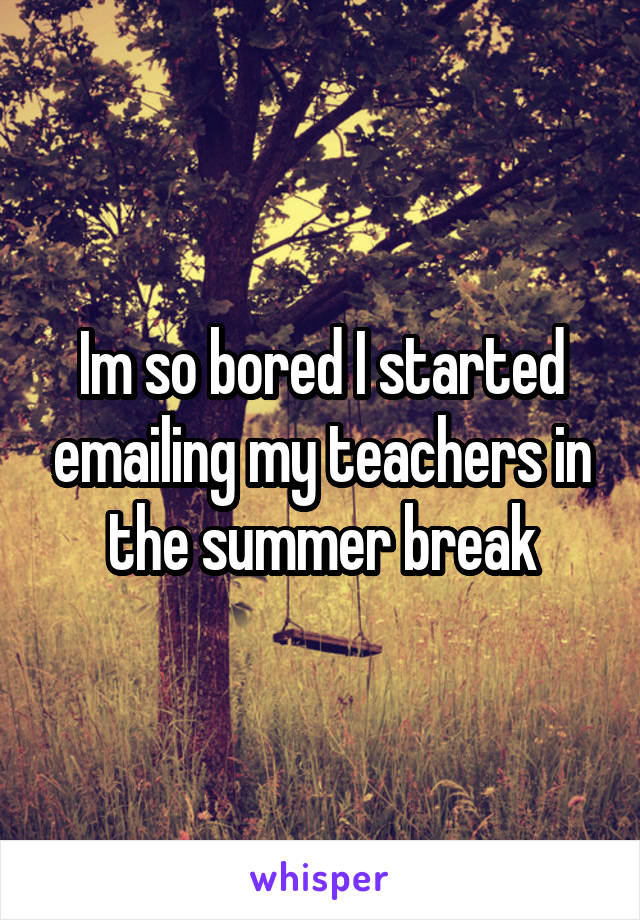 Im so bored I started emailing my teachers in the summer break