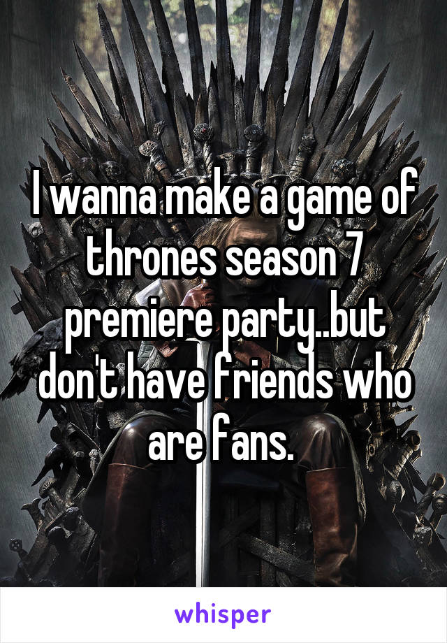 I wanna make a game of thrones season 7 premiere party..but don't have friends who are fans.