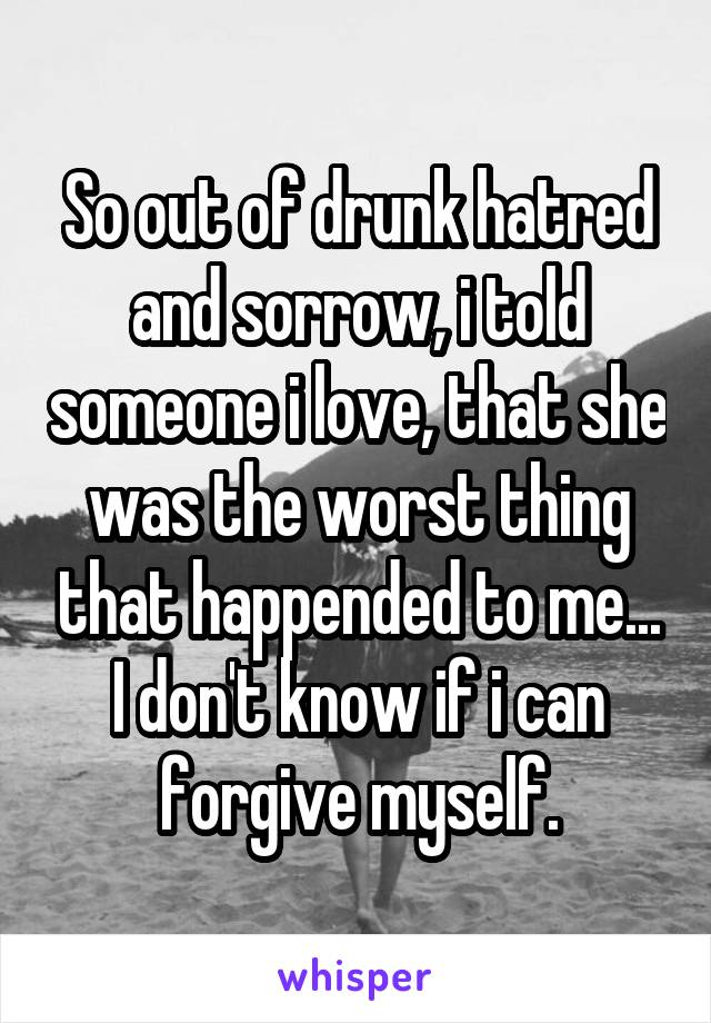So out of drunk hatred and sorrow, i told someone i love, that she was the worst thing that happended to me... I don't know if i can forgive myself.