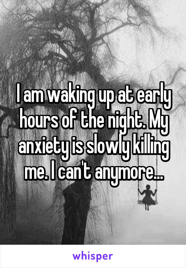 I am waking up at early hours of the night. My anxiety is slowly killing me. I can't anymore...