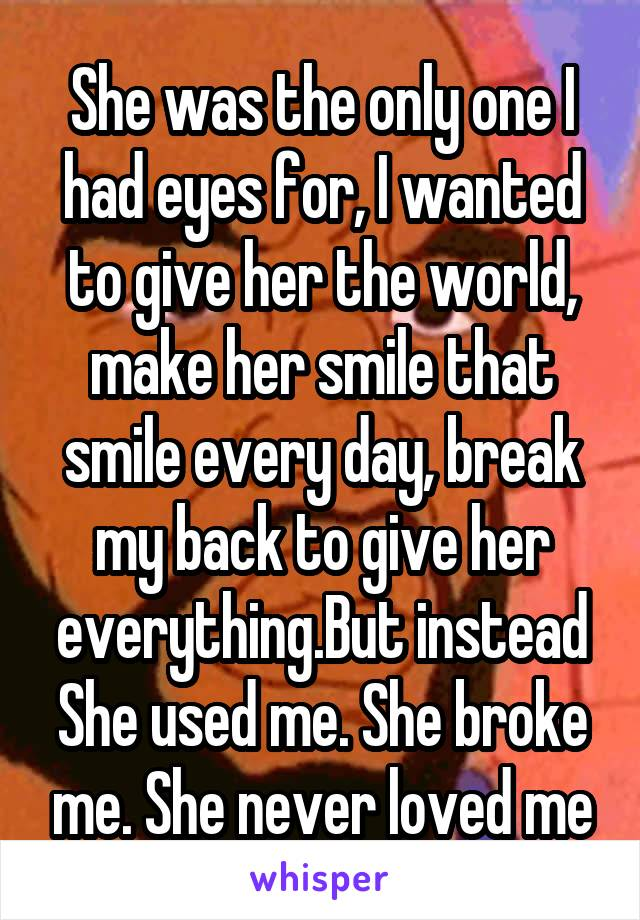 She was the only one I had eyes for, I wanted to give her the world, make her smile that smile every day, break my back to give her everything.But instead She used me. She broke me. She never loved me