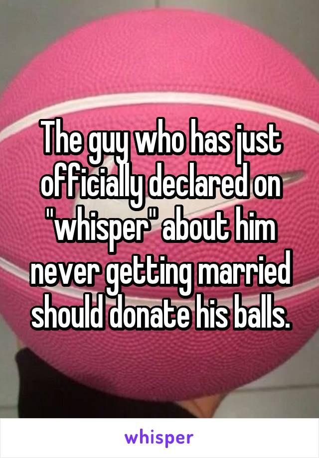 "The guy who has just officially declared on ""whisper"" about him never getting married should donate his balls."
