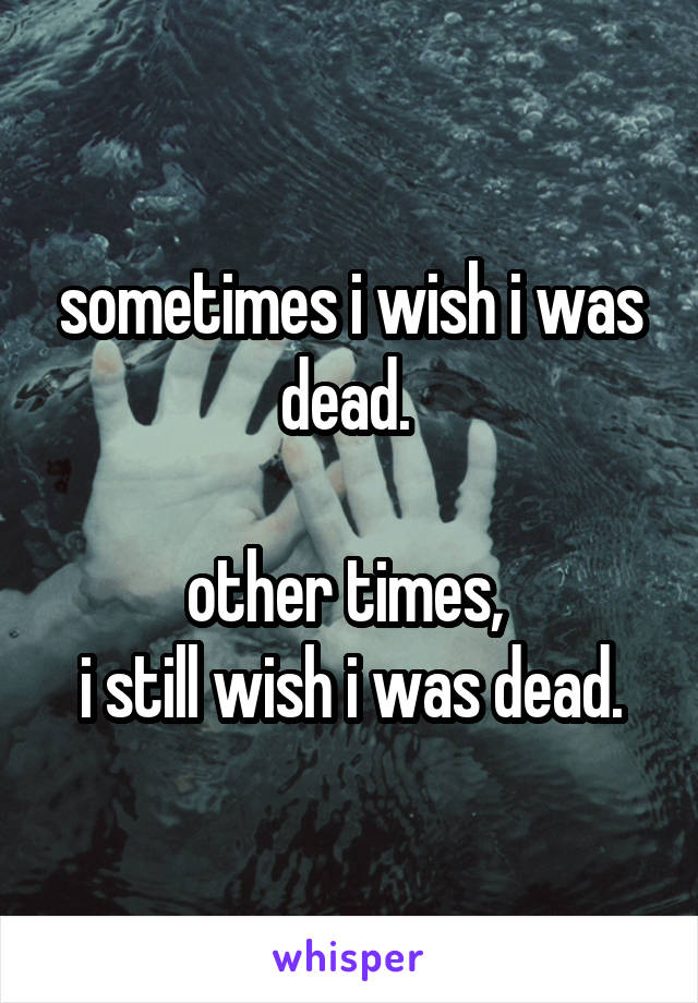 sometimes i wish i was dead.   other times,  i still wish i was dead.