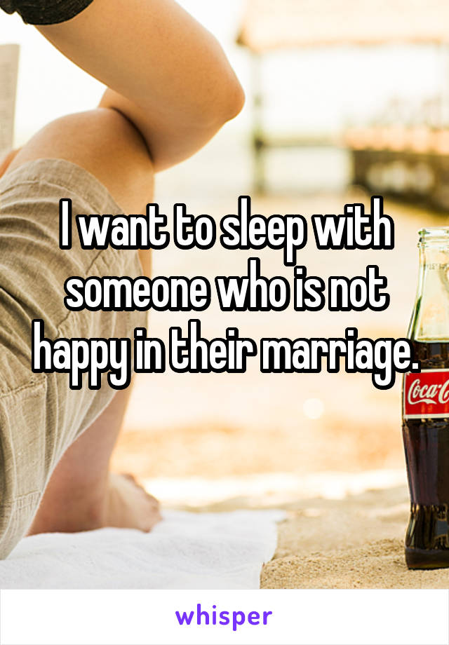 I want to sleep with someone who is not happy in their marriage.