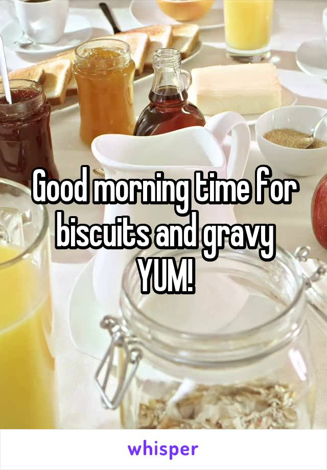 Good morning time for biscuits and gravy YUM!
