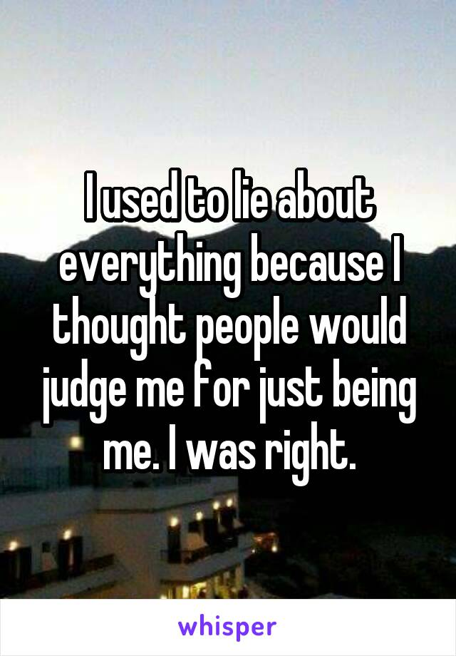 I used to lie about everything because I thought people would judge me for just being me. I was right.