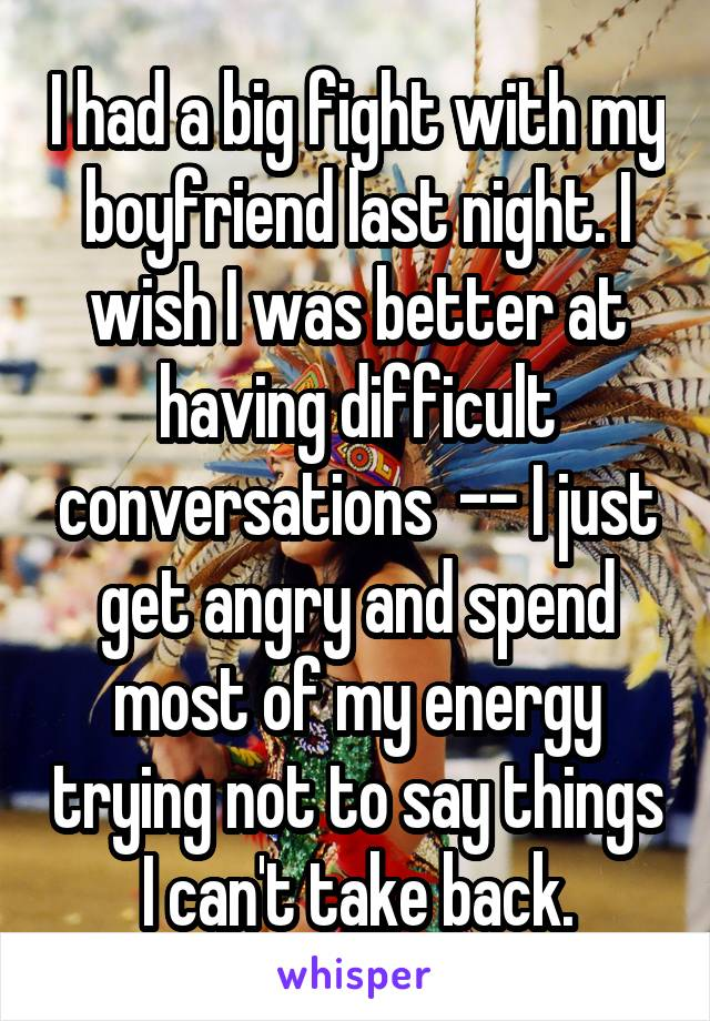 I had a big fight with my boyfriend last night. I wish I was better at having difficult conversations  -- I just get angry and spend most of my energy trying not to say things I can't take back.