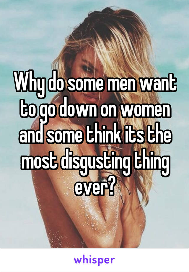 Why do some men want to go down on women and some think its the most disgusting thing ever?