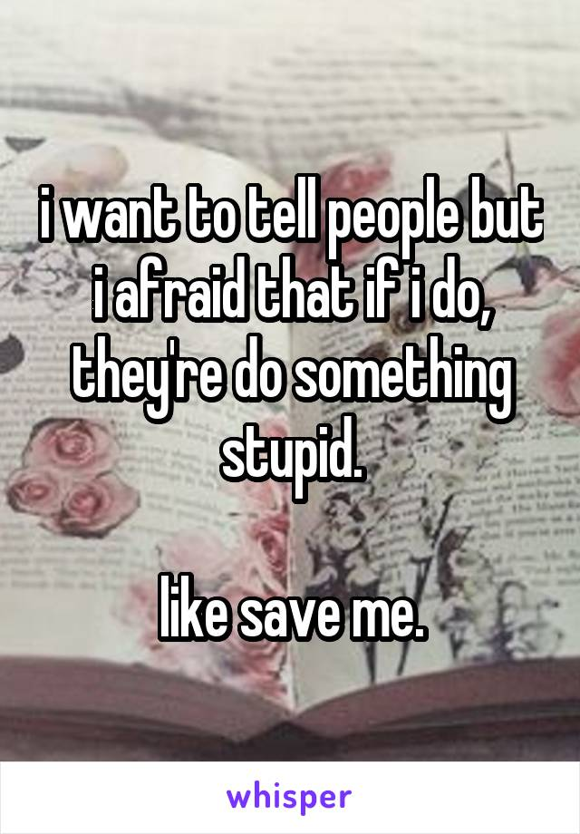 i want to tell people but i afraid that if i do, they're do something stupid.  like save me.