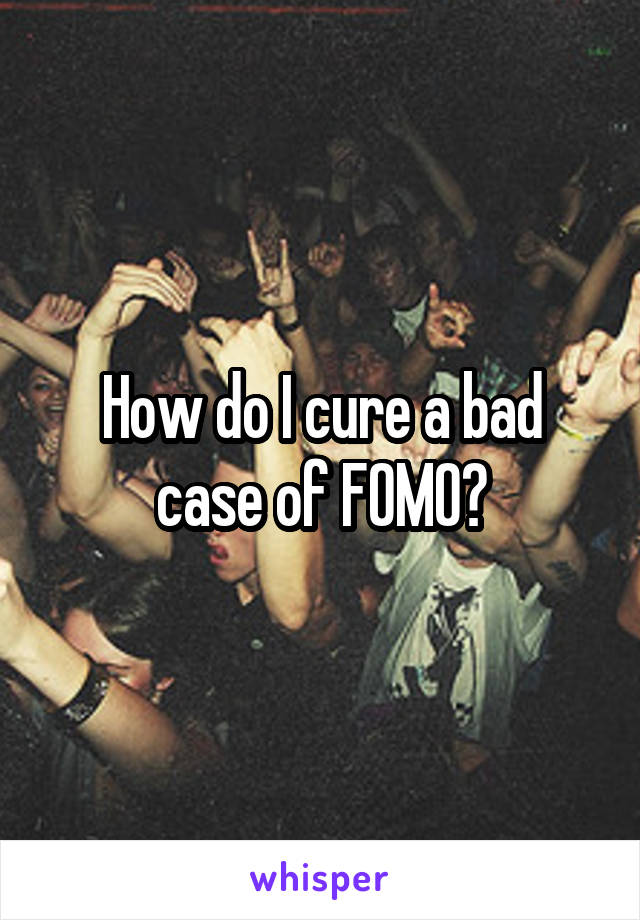 How do I cure a bad case of FOMO?