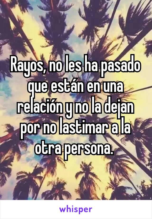 Rayos, no les ha pasado que están en una relación y no la dejan por no lastimar a la otra persona.