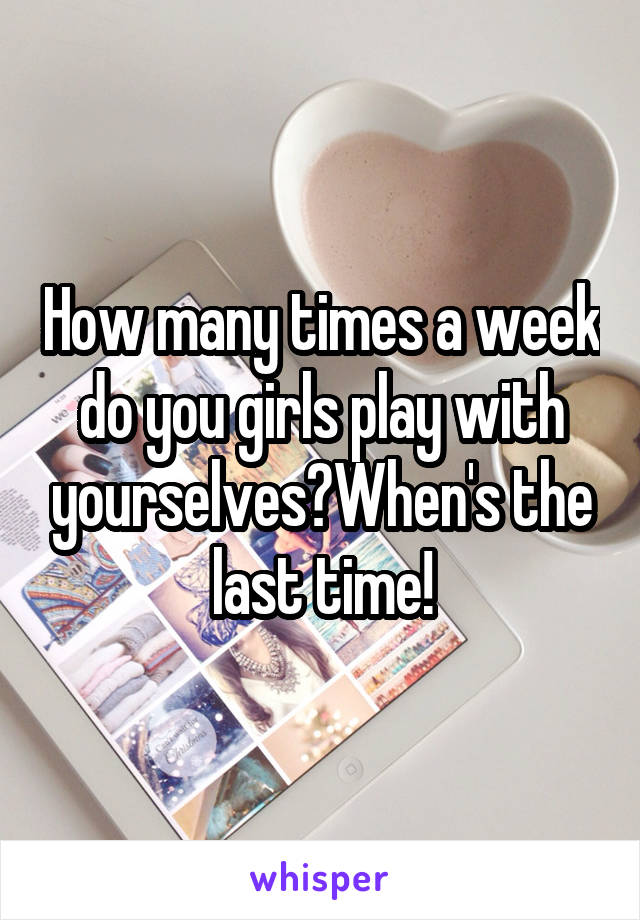 How many times a week do you girls play with yourselves?When's the last time!