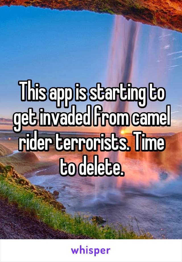 This app is starting to get invaded from camel rider terrorists. Time to delete.