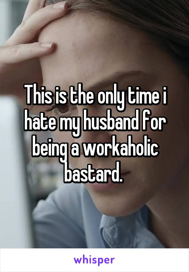 This is the only time i hate my husband for being a workaholic bastard.