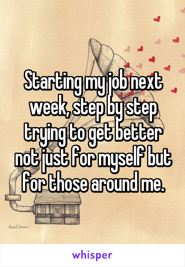 Starting my job next week, step by step trying to get better not just for myself but for those around me.