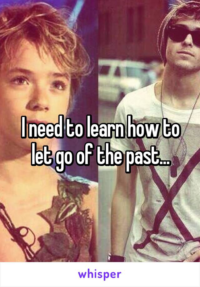 I need to learn how to let go of the past...