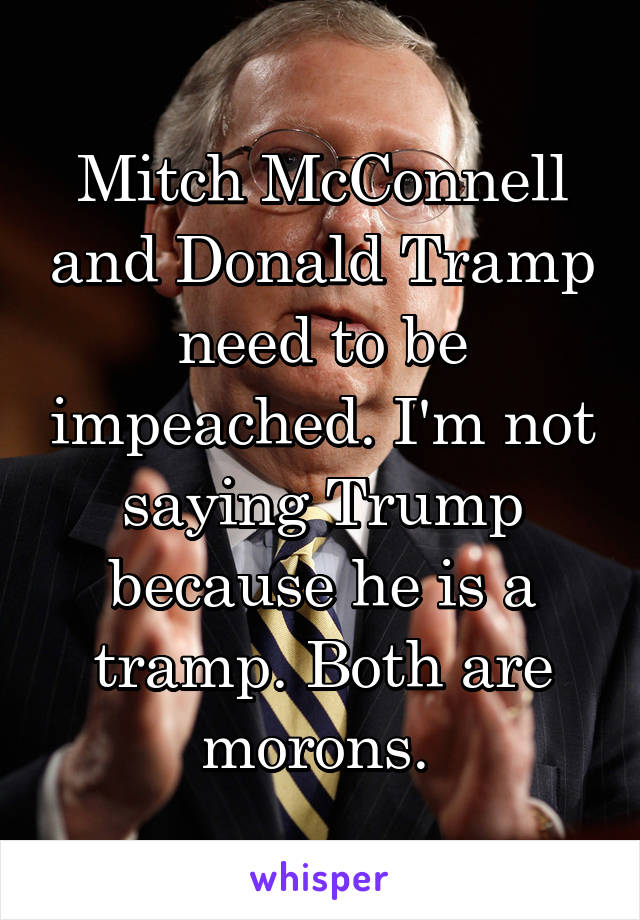 Mitch McConnell and Donald Tramp need to be impeached. I'm not saying Trump because he is a tramp. Both are morons.