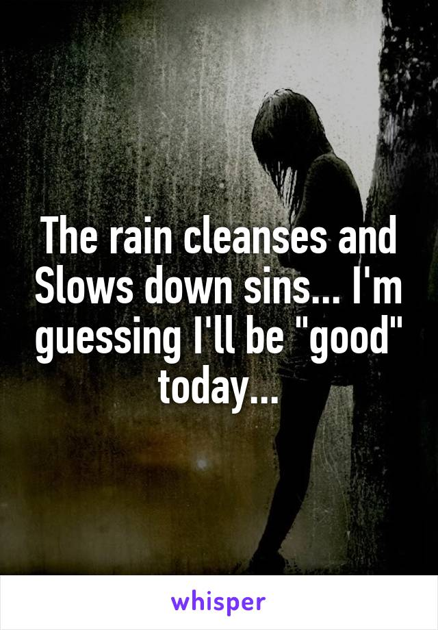 "The rain cleanses and Slows down sins... I'm guessing I'll be ""good"" today..."