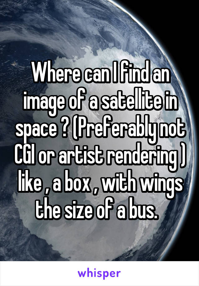 Where can I find an image of a satellite in space ? (Preferably not CGI or artist rendering ) like , a box , with wings the size of a bus.