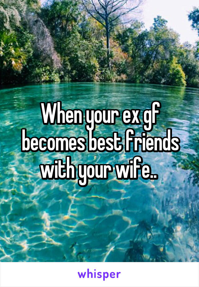When your ex gf becomes best friends with your wife..