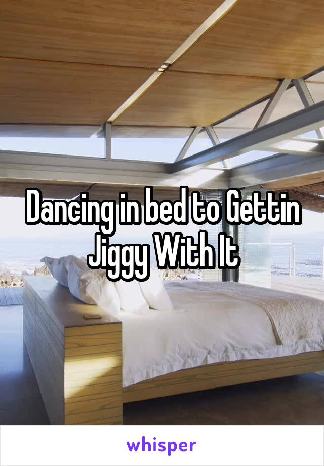 Dancing in bed to Gettin Jiggy With It