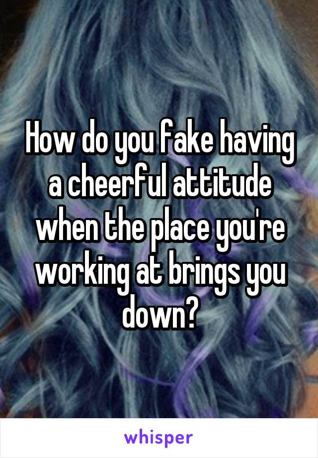 How do you fake having a cheerful attitude when the place you're working at brings you down?