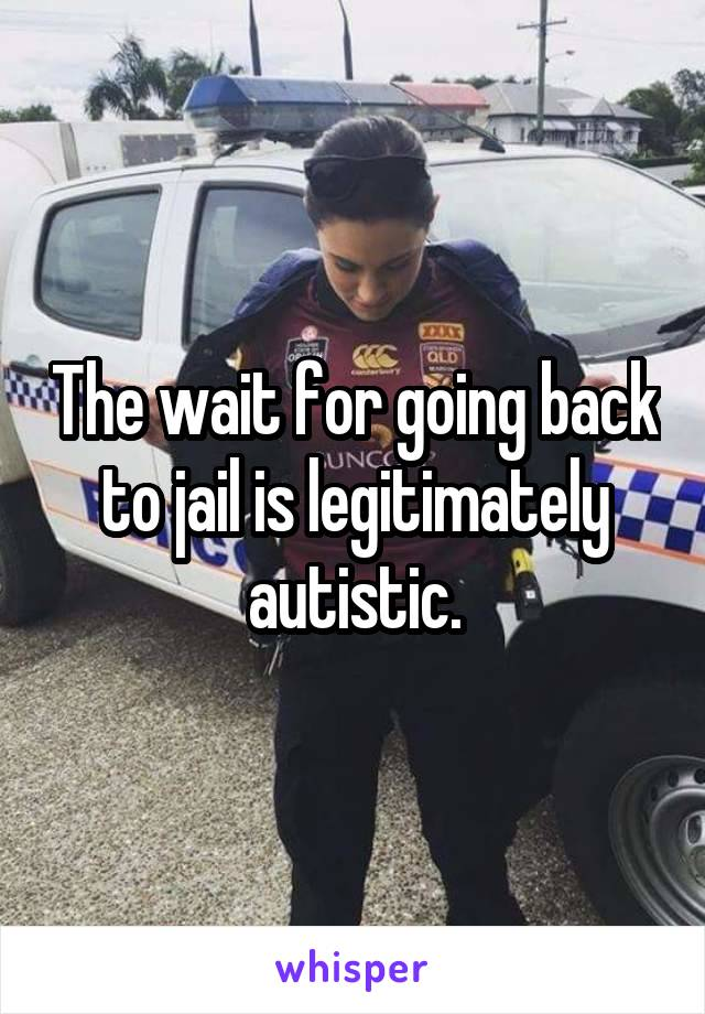 The wait for going back to jail is legitimately autistic.