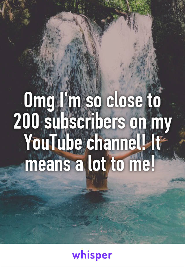 Omg I'm so close to 200 subscribers on my YouTube channel! It means a lot to me!