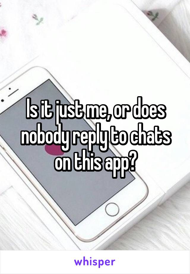 Is it just me, or does nobody reply to chats on this app?