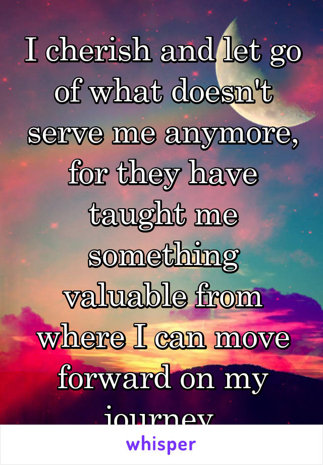 I cherish and let go of what doesn't serve me anymore, for they have taught me something valuable from where I can move forward on my journey
