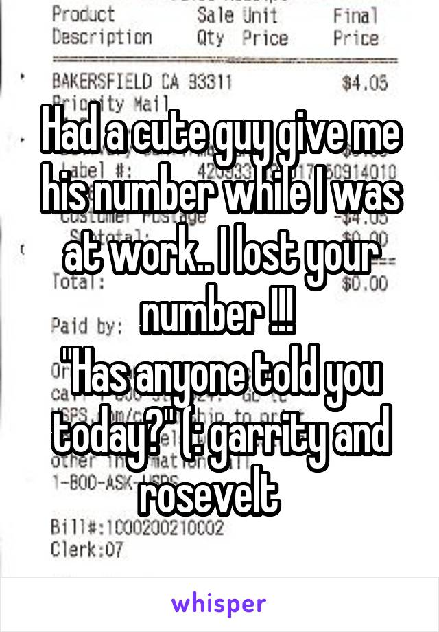 "Had a cute guy give me his number while I was at work.. I lost your number !!!  ""Has anyone told you today?"" (: garrity and rosevelt"