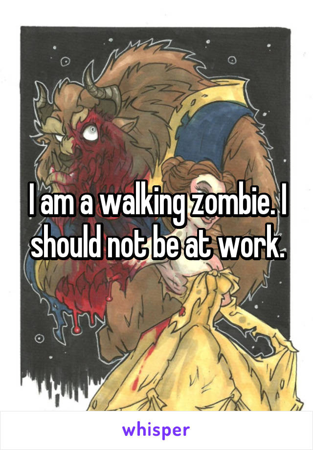 I am a walking zombie. I should not be at work.