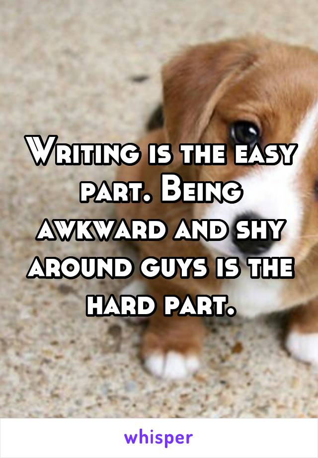 Writing is the easy part. Being awkward and shy around guys is the hard part.