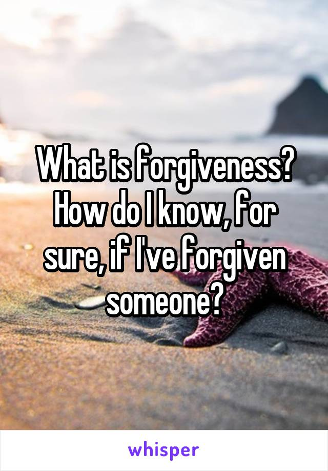 What is forgiveness? How do I know, for sure, if I've forgiven someone?