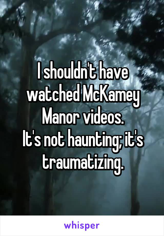 I shouldn't have watched McKamey Manor videos. It's not haunting; it's traumatizing.
