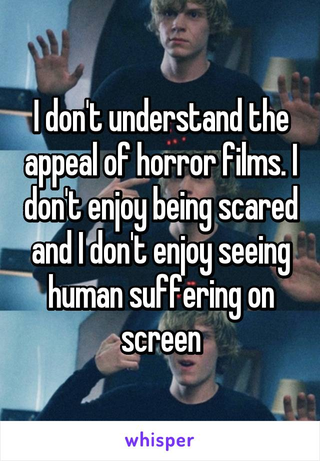 I don't understand the appeal of horror films. I don't enjoy being scared and I don't enjoy seeing human suffering on screen