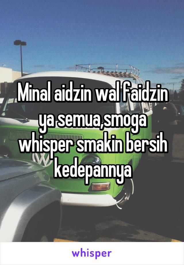 Minal aidzin wal faidzin ya semua,smoga whisper smakin bersih kedepannya