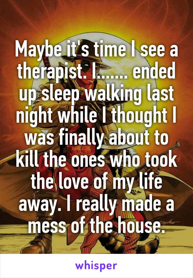 Maybe it's time I see a therapist. I....... ended up sleep walking last night while I thought I was finally about to kill the ones who took the love of my life away. I really made a mess of the house.