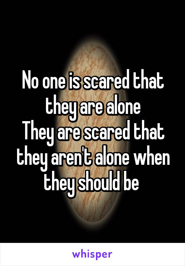 No one is scared that they are alone They are scared that they aren't alone when they should be