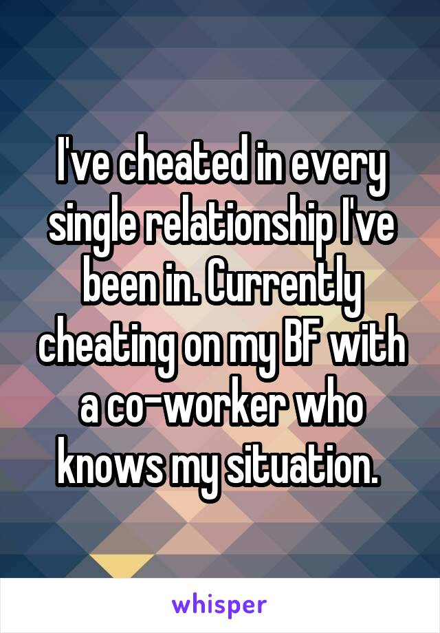 I've cheated in every single relationship I've been in. Currently cheating on my BF with a co-worker who knows my situation.