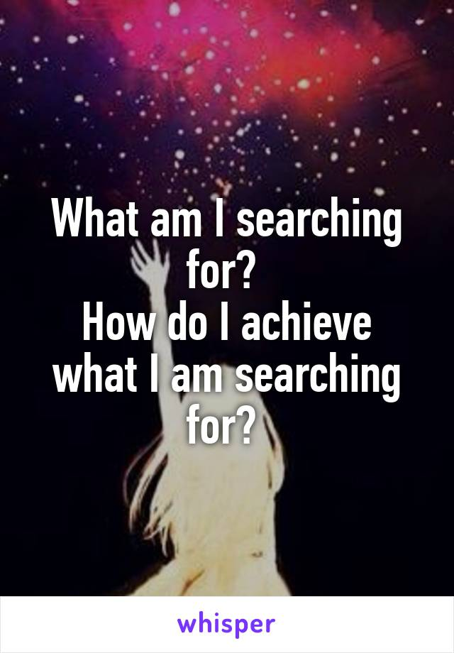 What am I searching for?  How do I achieve what I am searching for?