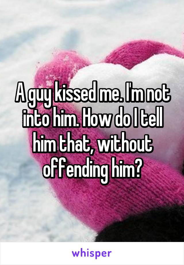 A guy kissed me. I'm not into him. How do I tell him that, without offending him?