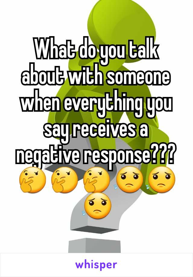 What do you talk about with someone when everything you say receives a negative response??? 🤔🤔🤔😟😟😟