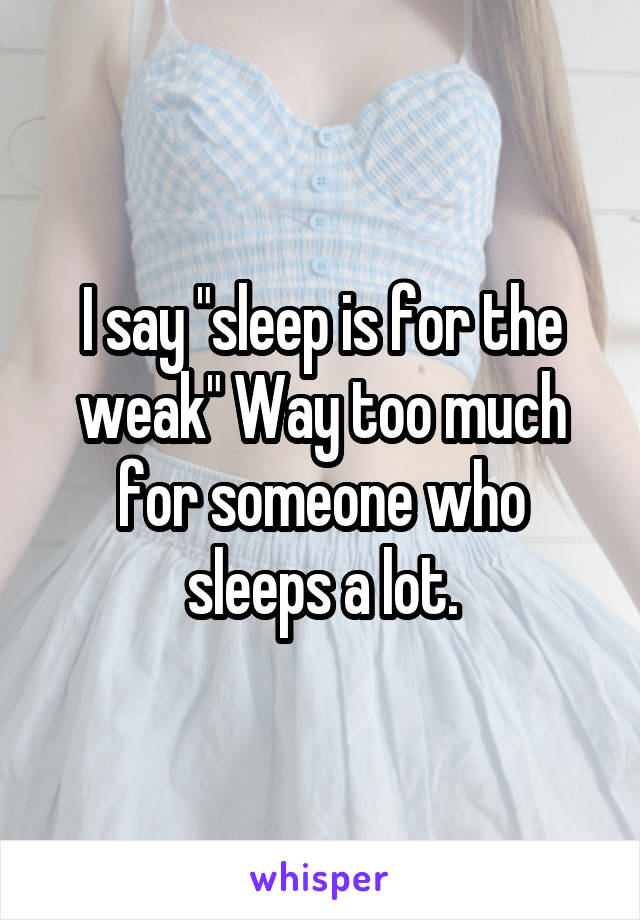 "I say ""sleep is for the weak"" Way too much for someone who sleeps a lot."